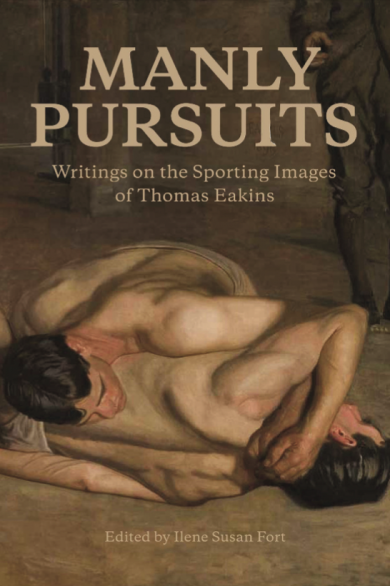 Manly pursuits : writings on the sporting images of Thomas Eakins