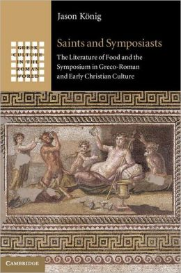Saints and symposiasts : the literature of food and the symposium in Greco-Roman and early Christian culture