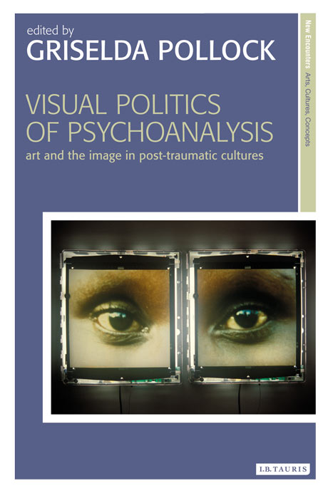 Visual politics of psychoanalysis : art and the image in post-traumatic cultures