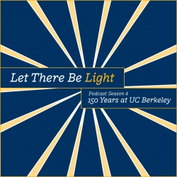 Let There Be Light: Podcast Season 4: 150 Years at UC Berkeley